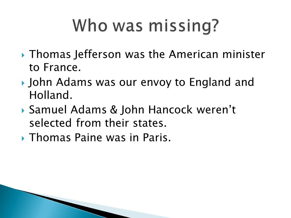  Thomas Jefferson was the American minister to France.  John Adams was our envoy to England and Holland.  Samuel Adams & John Hancock weren't selec