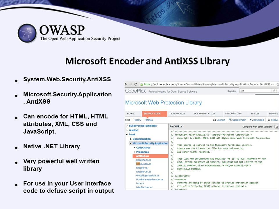 Microsoft Encoder and AntiXSS Library System.Web.Security.AntiXSS Microsoft.Security.Application. AntiXSS Can encode for HTML, HTML attributes, XML, C
