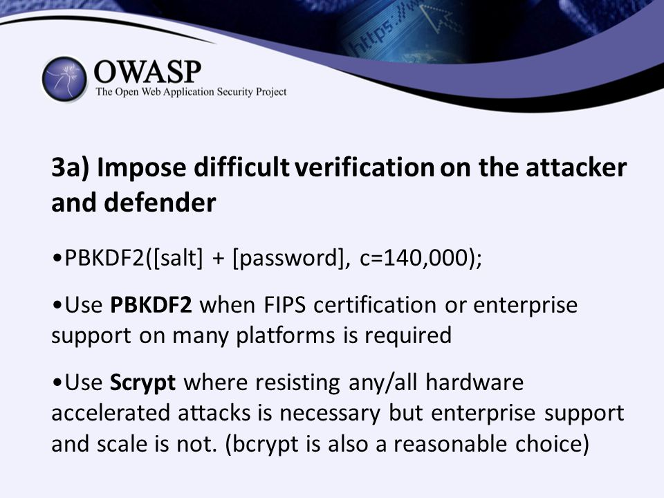 3a) Impose difficult verification on the attacker and defender PBKDF2([salt] + [password], c=140,000); Use PBKDF2 when FIPS certification or enterpris