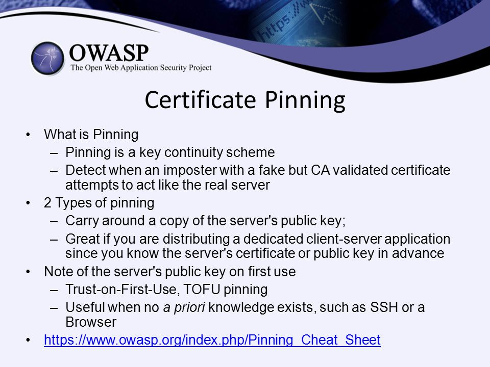 Certificate Pinning What is Pinning –Pinning is a key continuity scheme –Detect when an imposter with a fake but CA validated certificate attempts to