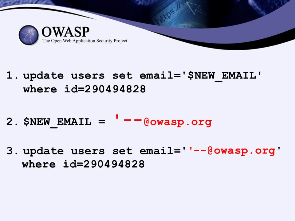 1.update users set email='$NEW_EMAIL' where id=290494828 2.$NEW_EMAIL = '-- @owasp.org 3.update users set email='' --@owasp.org' where id=290494828
