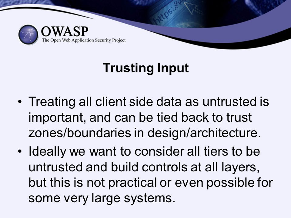 Trusting Input Treating all client side data as untrusted is important, and can be tied back to trust zones/boundaries in design/architecture. Ideally