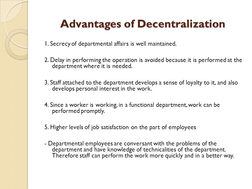 Advantages of Decentralization 1.Secrecy of departmental affairs is well maintained.
