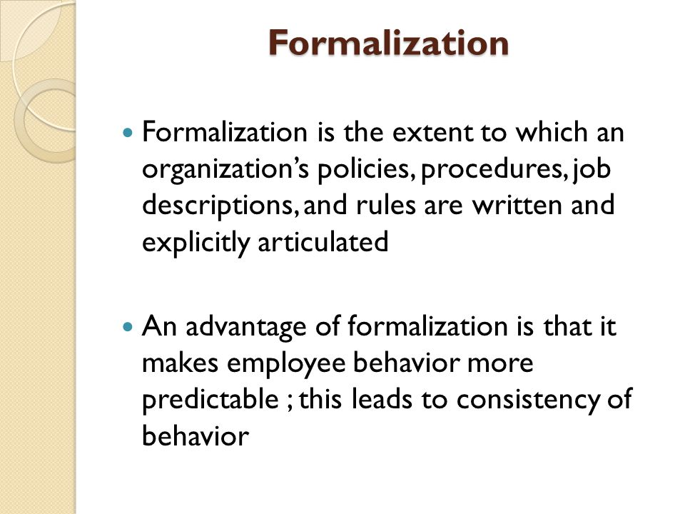 Formalization Formalization is the extent to which an organization's policies, procedures, job descriptions, and rules are written and explicitly articulated An advantage of formalization is that it makes employee behavior more predictable ; this leads to consistency of behavior