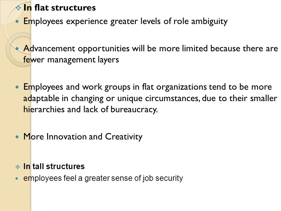  In flat structures Employees experience greater levels of role ambiguity Advancement opportunities will be more limited because there are fewer management layers Employees and work groups in flat organizations tend to be more adaptable in changing or unique circumstances, due to their smaller hierarchies and lack of bureaucracy.