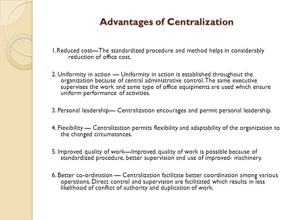 Advantages of Centralization 1.Reduced cost—The standardized procedure and method helps in considerably reduction of office cost.