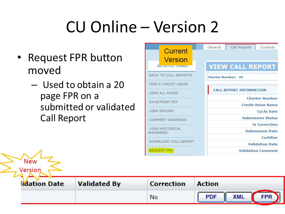 CU Online – Version 2 Current Version – CU OnlineVersion 2 – CU Online Profile Changes: Inability to print profile easilyProfile PDF on demand Merger Partner Registry on General TabMPR on its own tab Part 748 Certification on General TabPart 748 on Regulatory Tab Call Report Changes: Must click Save for calculations and edits to refresh Refresh during data entry December 1990 – June 2009- no profile fields on forms All forms display profile fields No easy way to print warningsAbility to export to PDF or Microsoft Excel