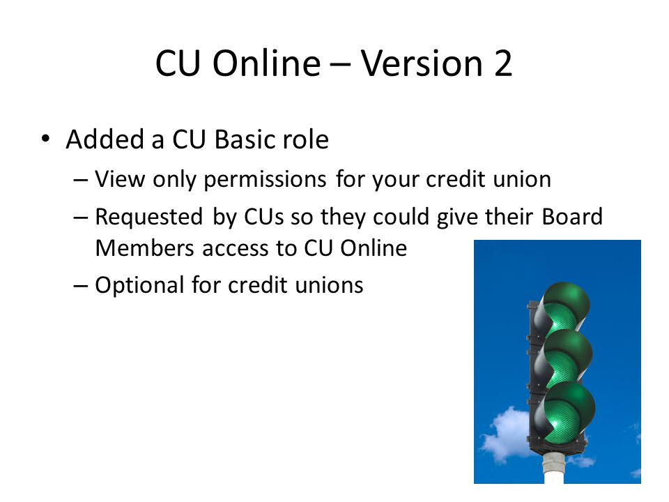 CU Online – Version 2 Warnings: Compares Call Report and Credit Union Profile – Warnings identify potential reporting errors – Displayed in the Call Report – Do not backdate the profile to match call report cycle date to remove the warnings Profile should always reflect current operations