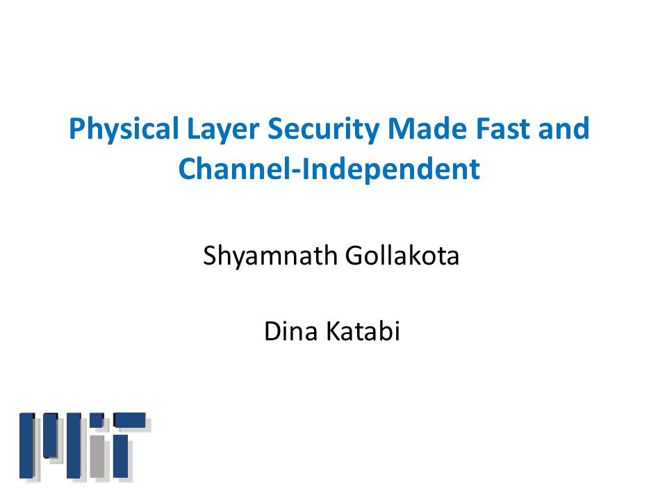 Physical Layer Security Made Fast and Channel-Independent Shyamnath Gollakota Dina Katabi