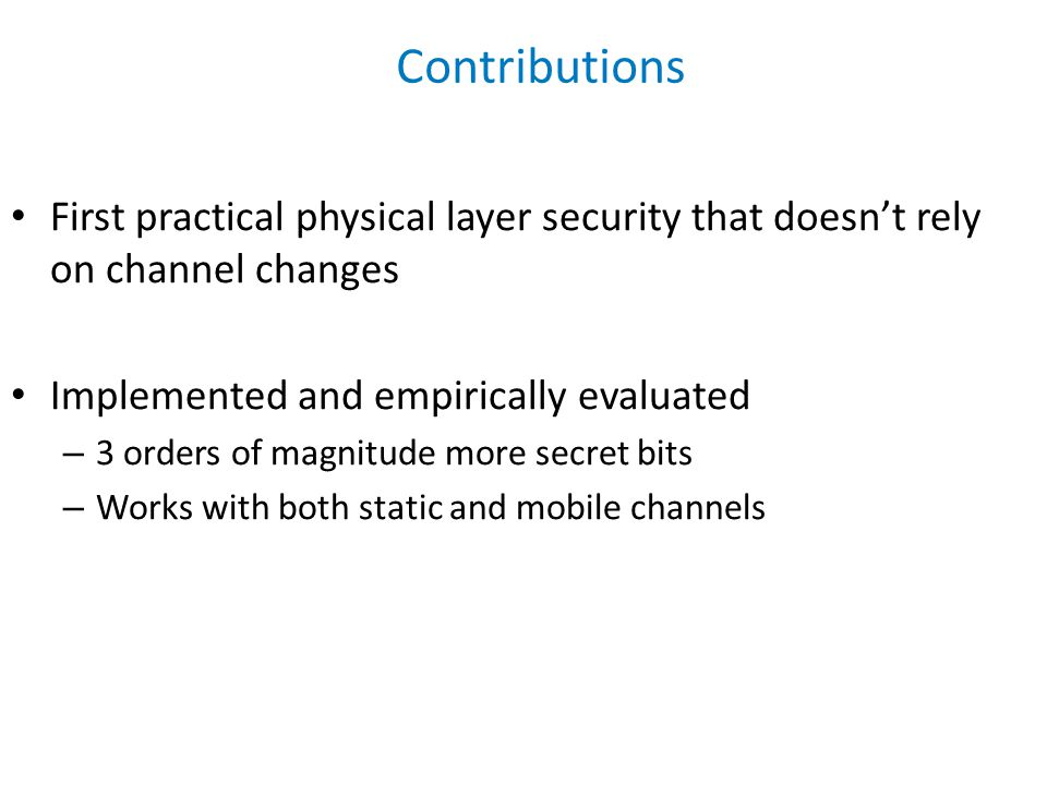 First practical physical layer security that doesn't rely on channel changes Implemented and empirically evaluated – 3 orders of magnitude more secret bits – Works with both static and mobile channels Contributions