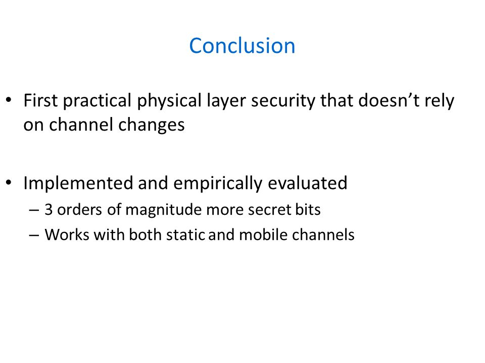 Conclusion First practical physical layer security that doesn't rely on channel changes Implemented and empirically evaluated – 3 orders of magnitude more secret bits – Works with both static and mobile channels