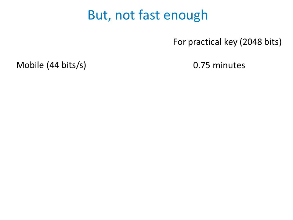 But, not fast enough Mobile (44 bits/s) For practical key (2048 bits) 0.75 minutes