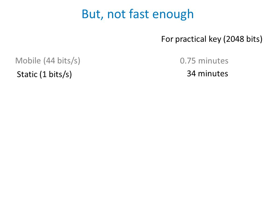 But, not fast enough Static (1 bits/s) Mobile (44 bits/s) For practical key (2048 bits) 0.75 minutes 34 minutes