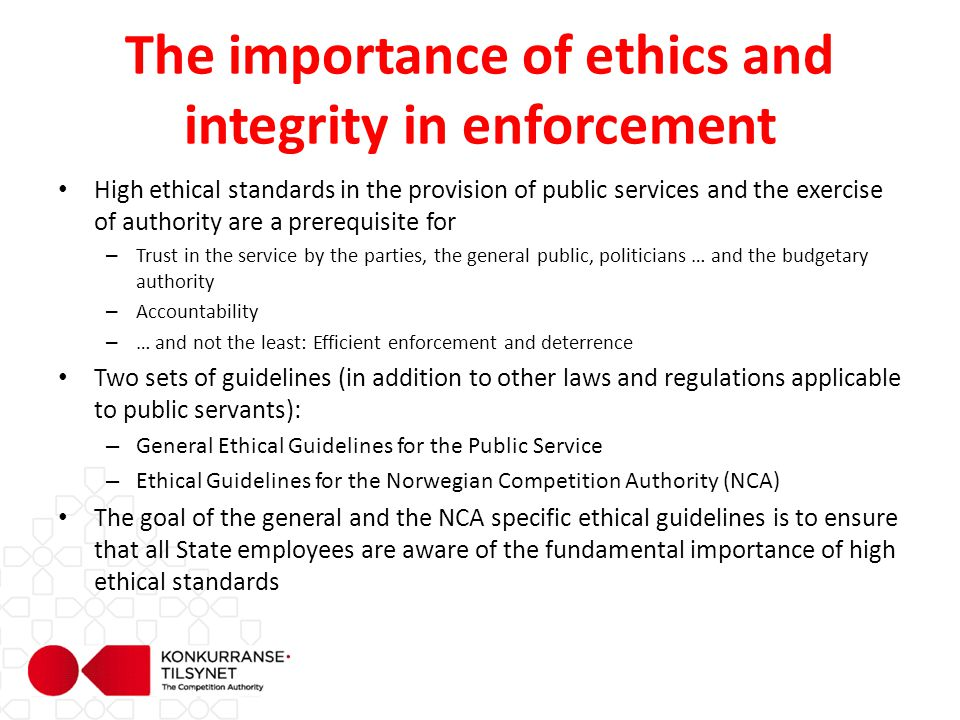 The importance of ethics and integrity in enforcement High ethical standards in the provision of public services and the exercise of authority are a prerequisite for – Trust in the service by the parties, the general public, politicians … and the budgetary authority – Accountability – … and not the least: Efficient enforcement and deterrence Two sets of guidelines (in addition to other laws and regulations applicable to public servants): – General Ethical Guidelines for the Public Service – Ethical Guidelines for the Norwegian Competition Authority (NCA) The goal of the general and the NCA specific ethical guidelines is to ensure that all State employees are aware of the fundamental importance of high ethical standards