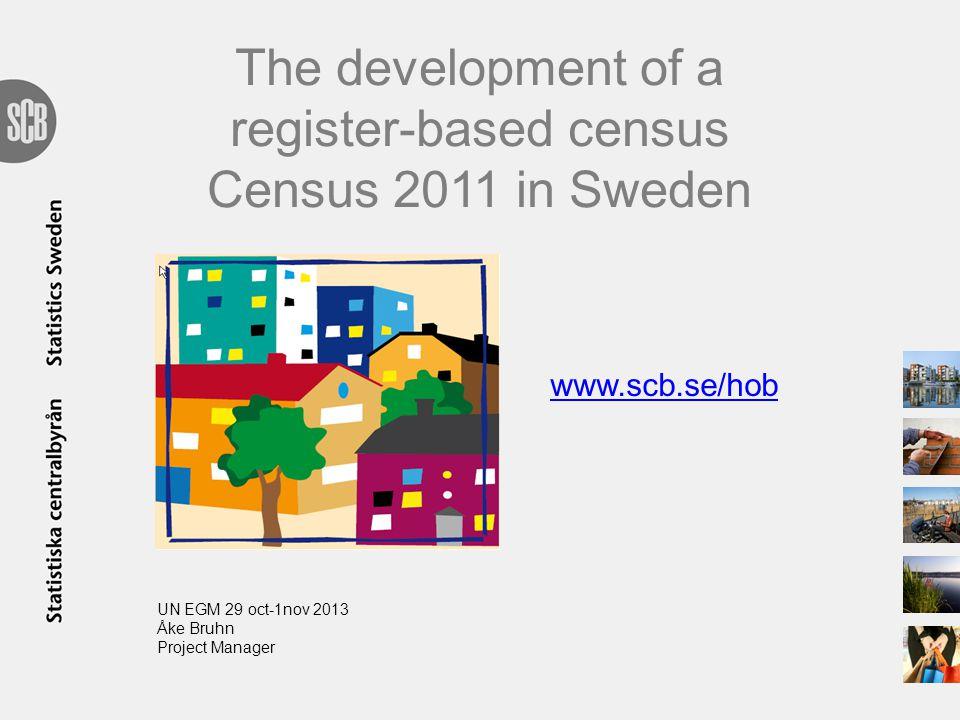 The development of a register-based census Census 2011 in Sweden www.scb.se/hob UN EGM 29 oct-1nov 2013 Åke Bruhn Project Manager