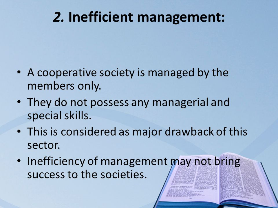 2. Inefficient management: A cooperative society is managed by the members only.