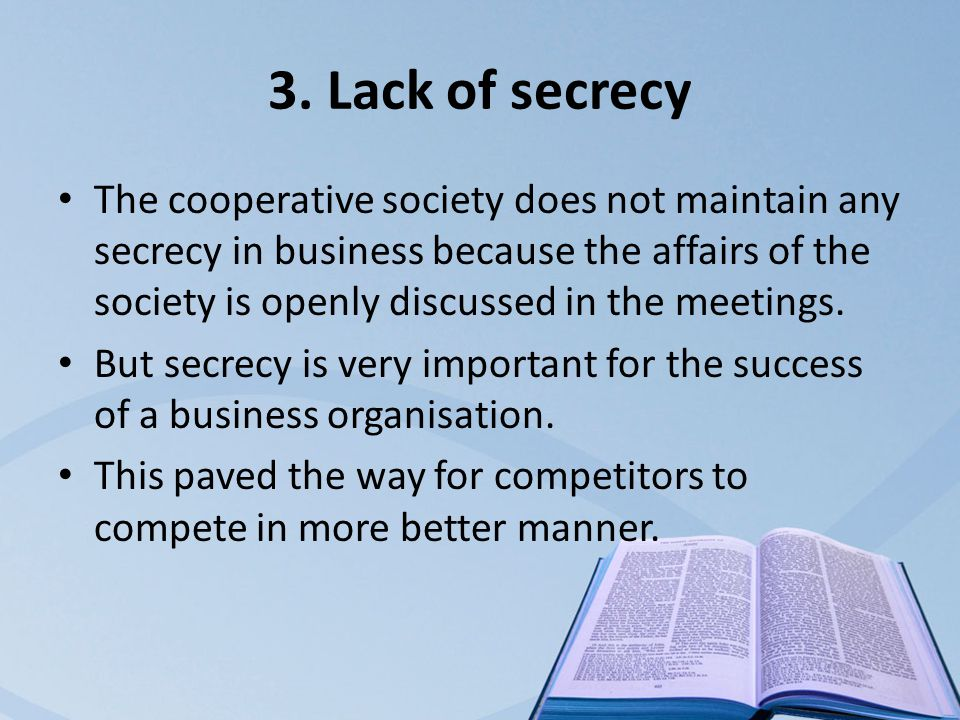3. Lack of secrecy The cooperative society does not maintain any secrecy in business because the affairs of the society is openly discussed in the mee