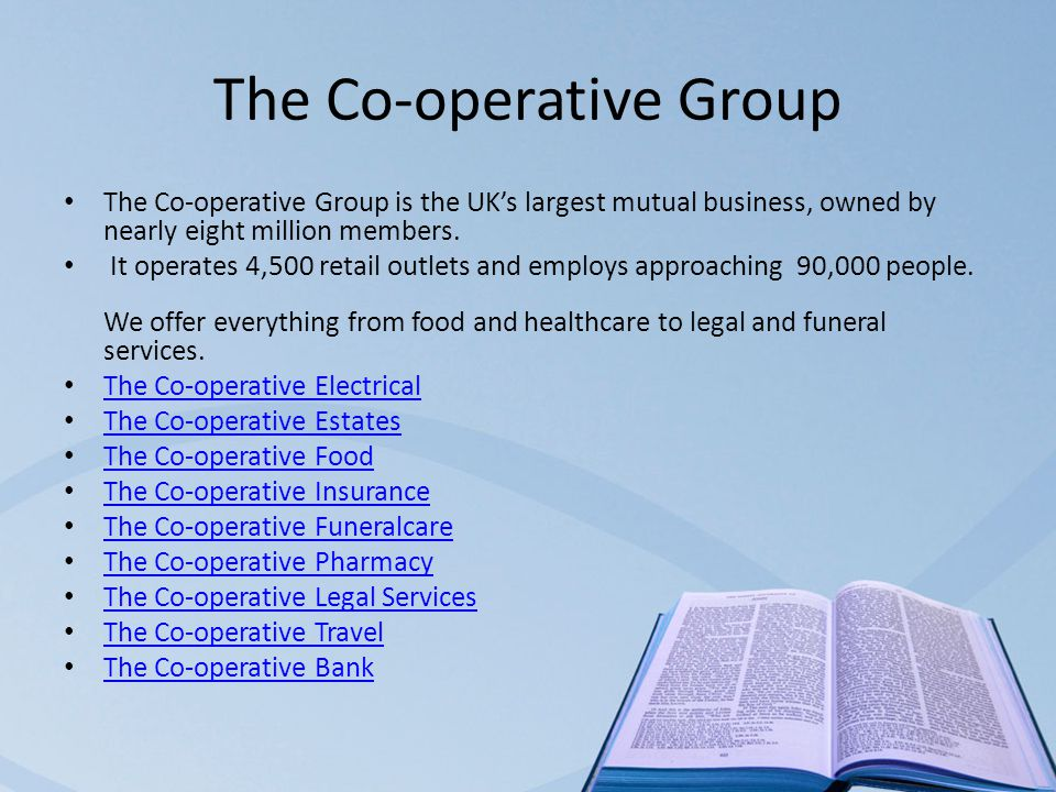 The Co-operative Group The Co-operative Group is the UK's largest mutual business, owned by nearly eight million members.