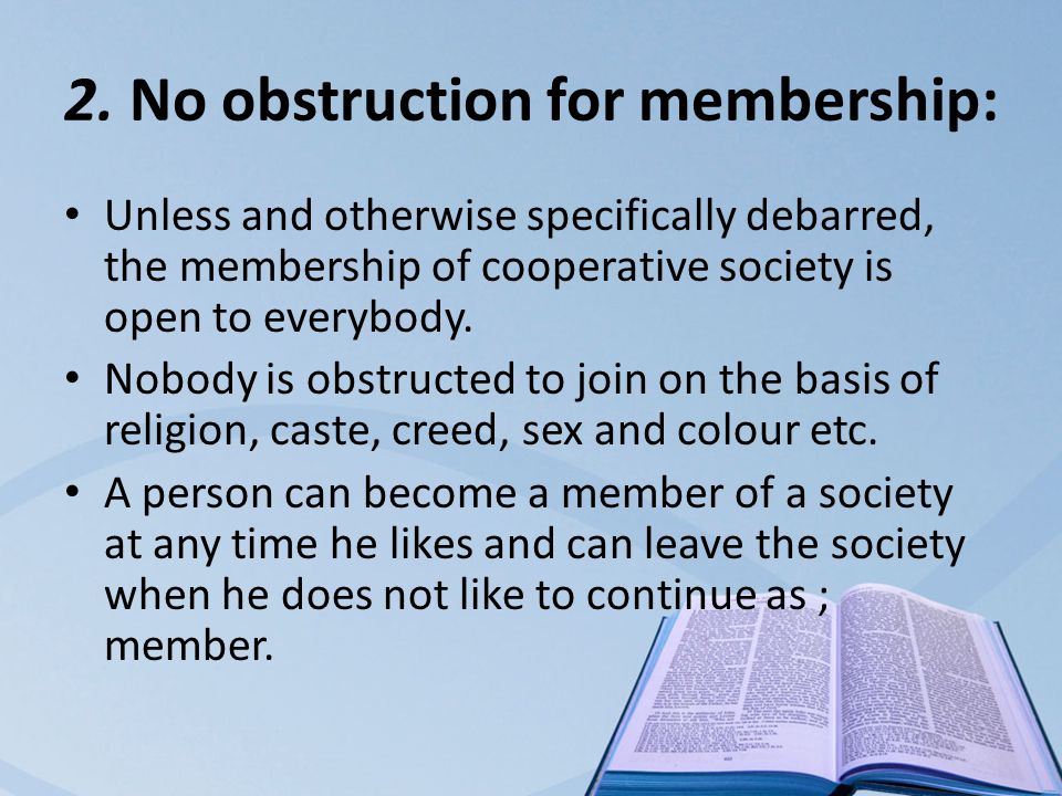 2. No obstruction for membership: Unless and otherwise specifically debarred, the membership of cooperative society is open to everybody. Nobody is ob