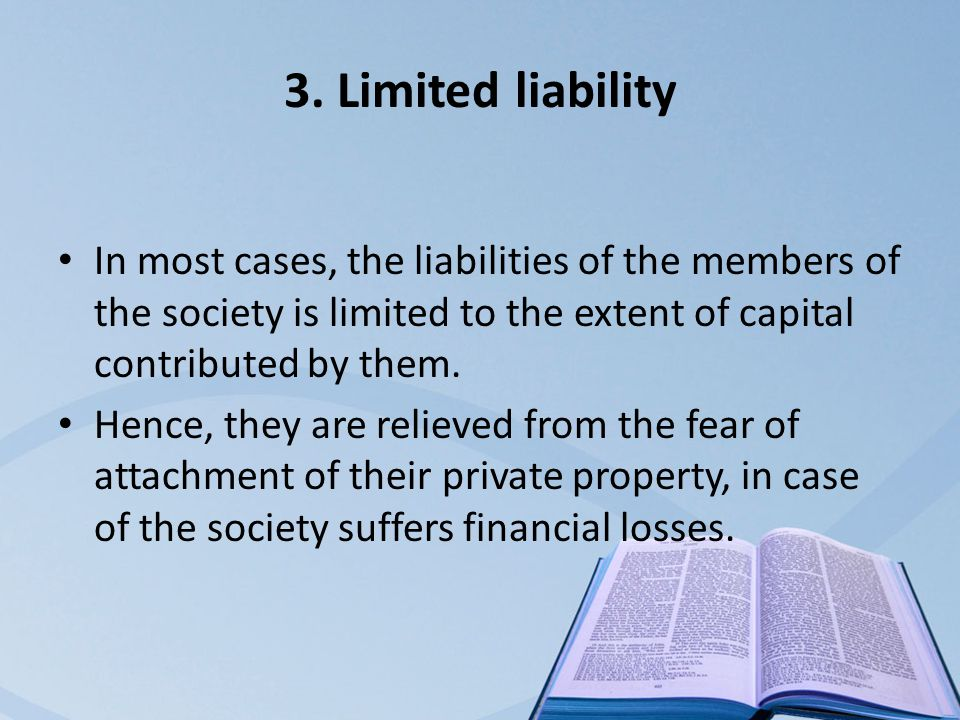 3. Limited liability In most cases, the liabilities of the members of the society is limited to the extent of capital contributed by them. Hence, they