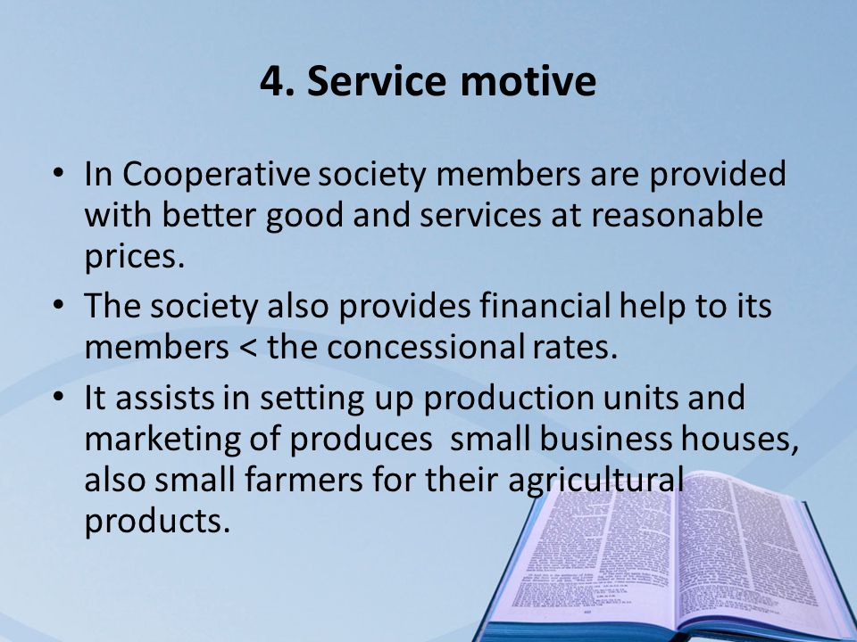 4. Service motive In Cooperative society members are provided with better good and services at reasonable prices. The society also provides financial
