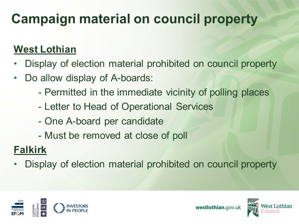 Campaign material on council property West Lothian Display of election material prohibited on council property Do allow display of A-boards: - Permitted in the immediate vicinity of polling places - Letter to Head of Operational Services - One A-board per candidate - Must be removed at close of poll Falkirk Display of election material prohibited on council property