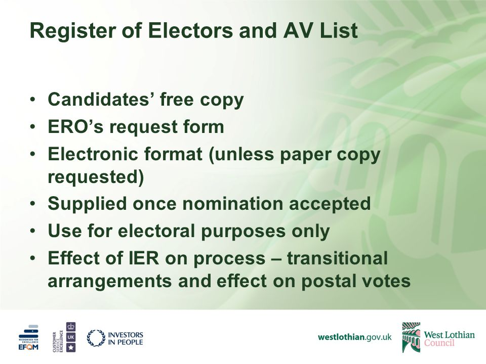Register of Electors and AV List Candidates' free copy ERO's request form Electronic format (unless paper copy requested) Supplied once nomination accepted Use for electoral purposes only Effect of IER on process – transitional arrangements and effect on postal votes