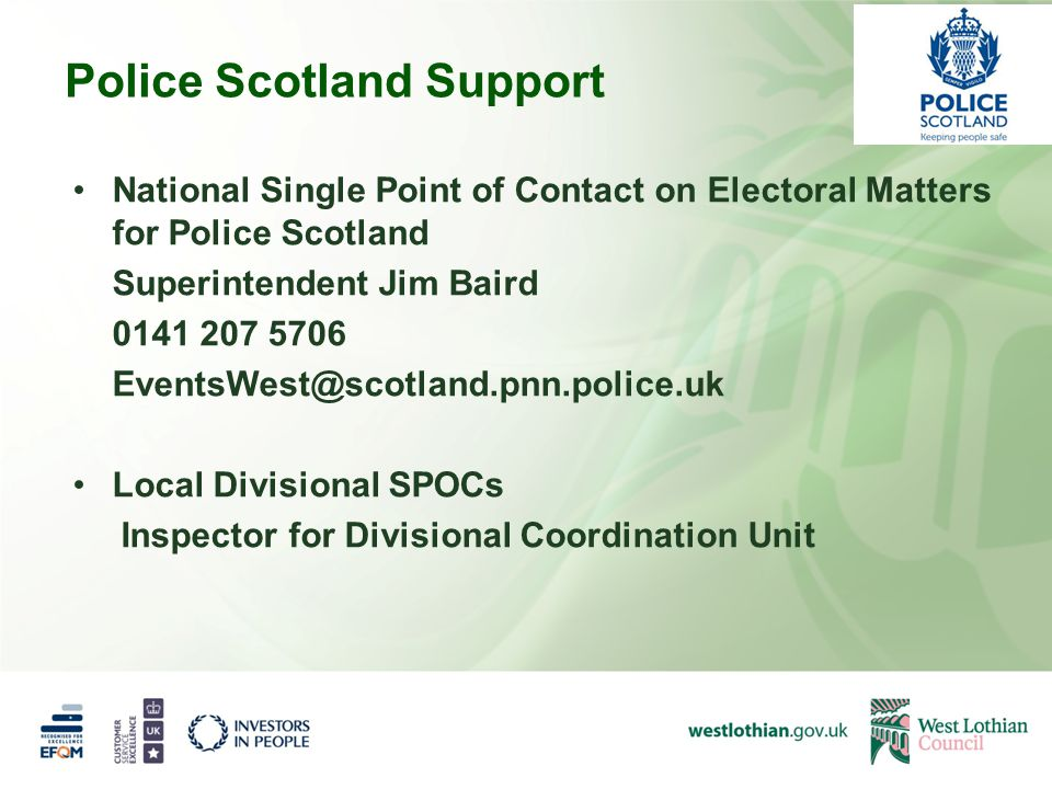 Police Scotland Support National Single Point of Contact on Electoral Matters for Police Scotland Superintendent Jim Baird 0141 207 5706 EventsWest@scotland.pnn.police.uk Local Divisional SPOCs Inspector for Divisional Coordination Unit