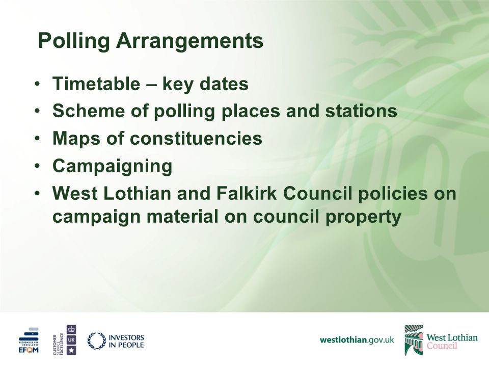 Polling Arrangements Timetable – key dates Scheme of polling places and stations Maps of constituencies Campaigning West Lothian and Falkirk Council policies on campaign material on council property