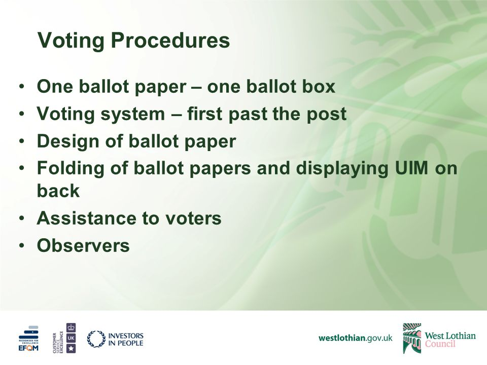 Voting Procedures One ballot paper – one ballot box Voting system – first past the post Design of ballot paper Folding of ballot papers and displaying UIM on back Assistance to voters Observers