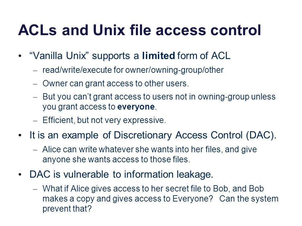 ACLs and Unix file access control Vanilla Unix supports a limited form of ACL – read/write/execute for owner/owning-group/other – Owner can grant access to other users.