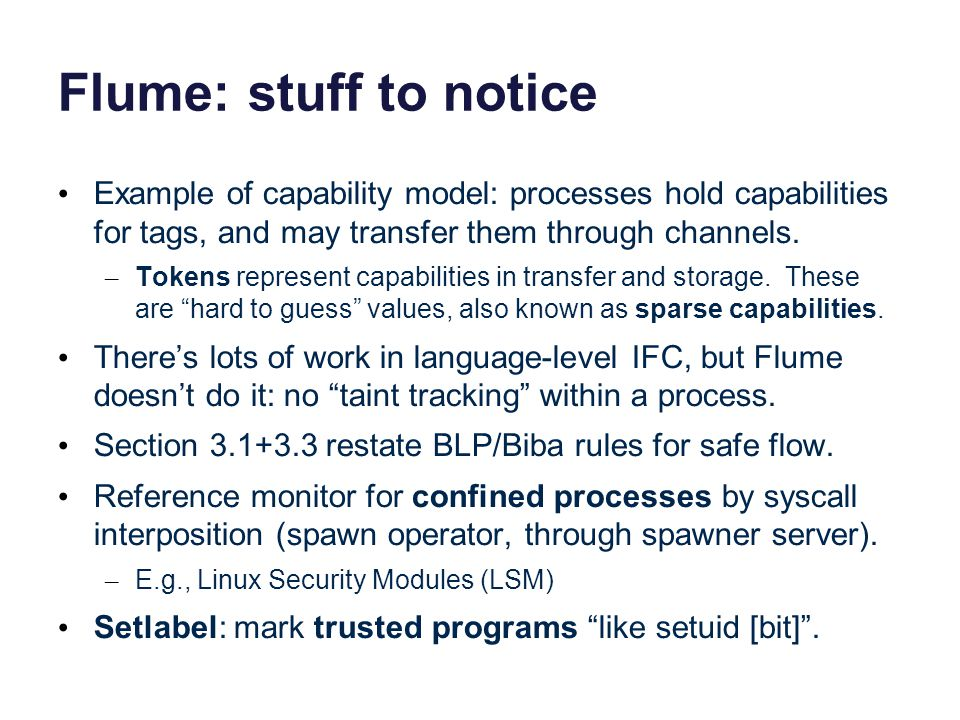 Flume: stuff to notice Example of capability model: processes hold capabilities for tags, and may transfer them through channels.