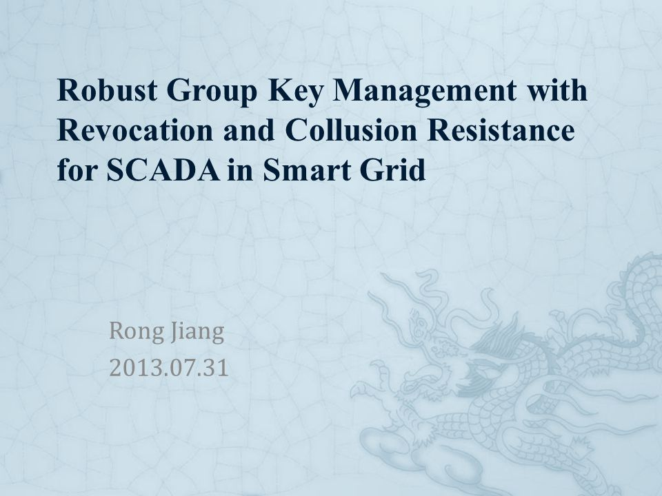Robust Group Key Management with Revocation and Collusion Resistance for SCADA in Smart Grid Rong Jiang 2013.07.31
