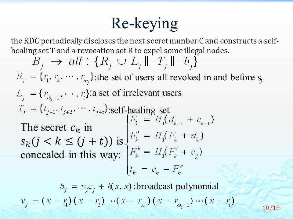 Re-keying :the set of users all revoked in and before s j :a set of irrelevant users :self-healing set :broadcast polynomial 10/19 the KDC periodically discloses the next secret number C and constructs a self- healing set T and a revocation set R to expel some illegal nodes.