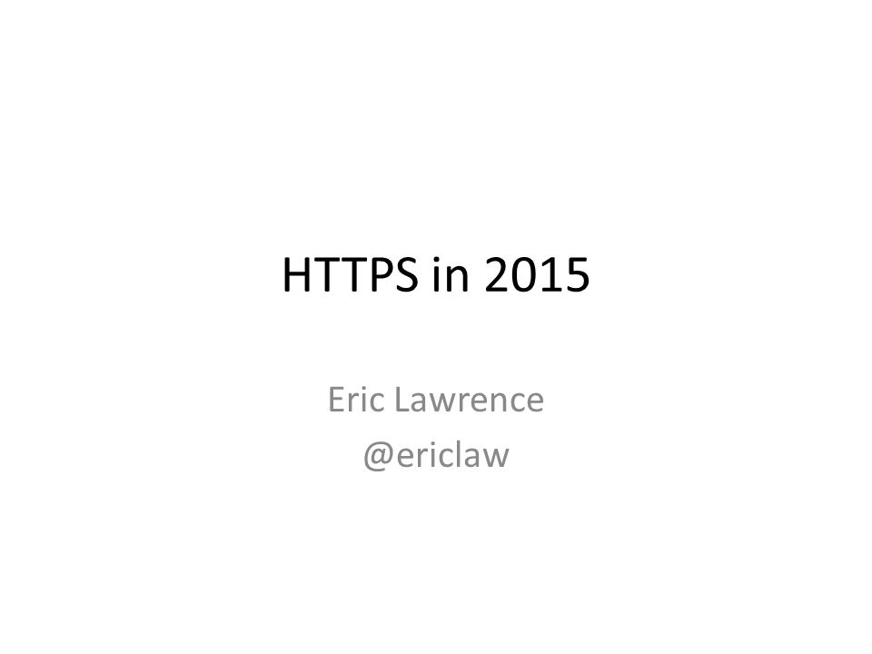 HTTPS in 2015 Eric Lawrence @ericlaw