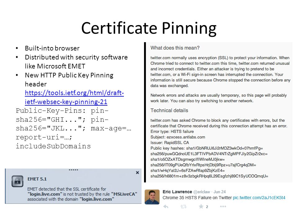 Certificate Pinning Built-into browser Distributed with security software like Microsoft EMET New HTTP Public Key Pinning header https://tools.ietf.org/html/draft- ietf-websec-key-pinning-21 https://tools.ietf.org/html/draft- ietf-websec-key-pinning-21 Public-Key-Pins: pin- sha256= GHI... ; pin- sha256= JKL... ; max-age=… report-uri=…; includeSubDomains