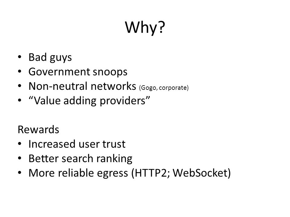 """Why? Bad guys Government snoops Non-neutral networks (Gogo, corporate) """"Value adding providers"""" Rewards Increased user trust Better search ranking Mor"""