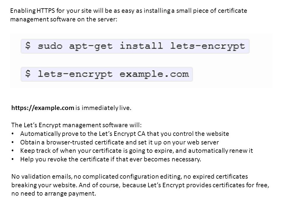 Enabling HTTPS for your site will be as easy as installing a small piece of certificate management software on the server: https://example.com is immediately live.