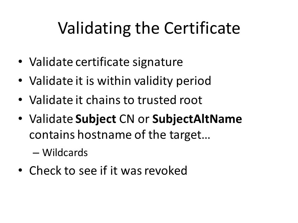 Validating the Certificate Validate certificate signature Validate it is within validity period Validate it chains to trusted root Validate Subject CN or SubjectAltName contains hostname of the target… – Wildcards Check to see if it was revoked