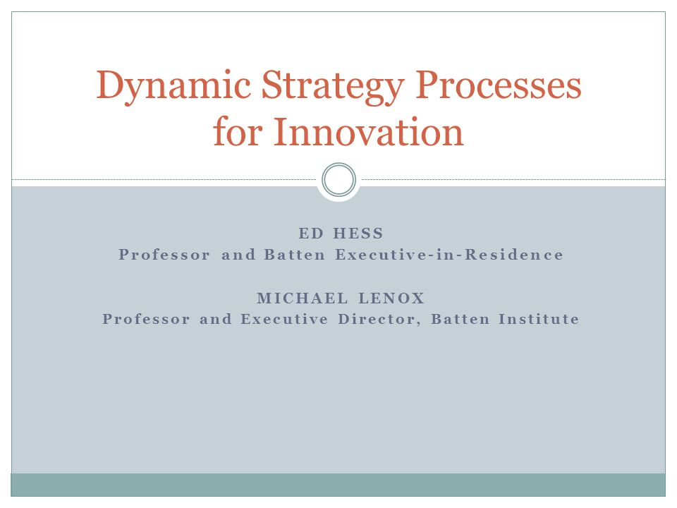 ED HESS Professor and Batten Executive-in-Residence MICHAEL LENOX Professor and Executive Director, Batten Institute Dynamic Strategy Processes for Innovation