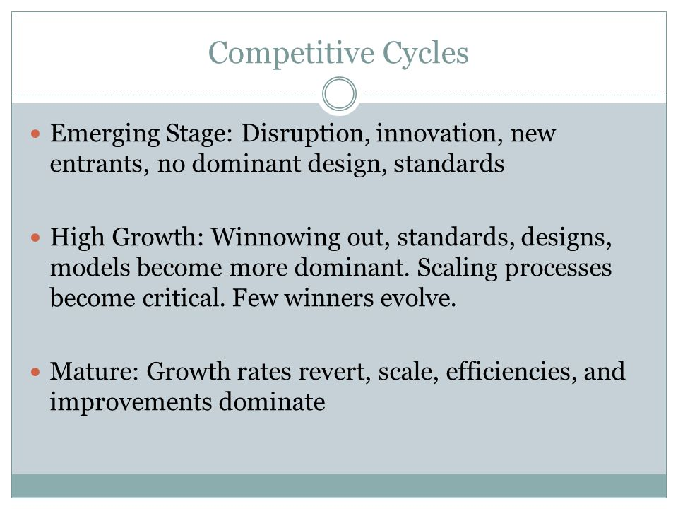 Competitive Cycles Emerging Stage: Disruption, innovation, new entrants, no dominant design, standards High Growth: Winnowing out, standards, designs, models become more dominant.