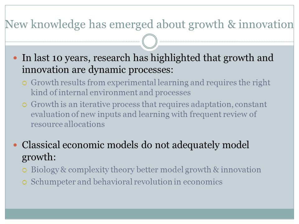 New knowledge has emerged about growth & innovation In last 10 years, research has highlighted that growth and innovation are dynamic processes:  Growth results from experimental learning and requires the right kind of internal environment and processes  Growth is an iterative process that requires adaptation, constant evaluation of new inputs and learning with frequent review of resource allocations Classical economic models do not adequately model growth:  Biology & complexity theory better model growth & innovation  Schumpeter and behavioral revolution in economics