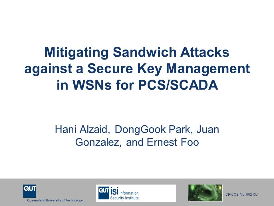 Queensland University of Technology CRICOS No. 00213J Mitigating Sandwich Attacks against a Secure Key Management in WSNs for PCS/SCADA Hani Alzaid, D