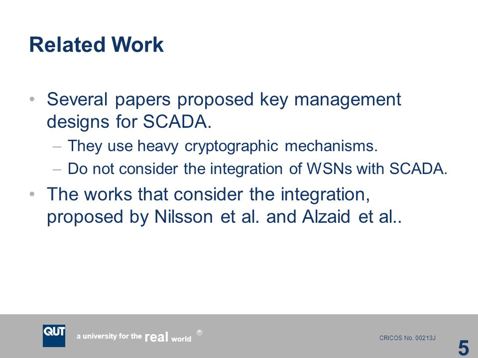 CRICOS No. 00213J a university for the world real R Related Work Several papers proposed key management designs for SCADA. –They use heavy cryptograph
