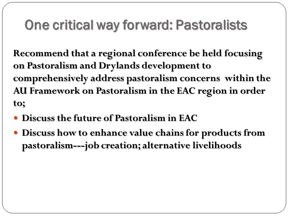 One critical way forward: Pastoralists Recommend that a regional conference be held focusing on Pastoralism and Drylands development to comprehensively address pastoralism concerns within the AU Framework on Pastoralism in the EAC region in order to; Discuss the future of Pastoralism in EAC Discuss the future of Pastoralism in EAC Discuss how to enhance value chains for products from pastoralism---job creation; alternative livelihoods Discuss how to enhance value chains for products from pastoralism---job creation; alternative livelihoods
