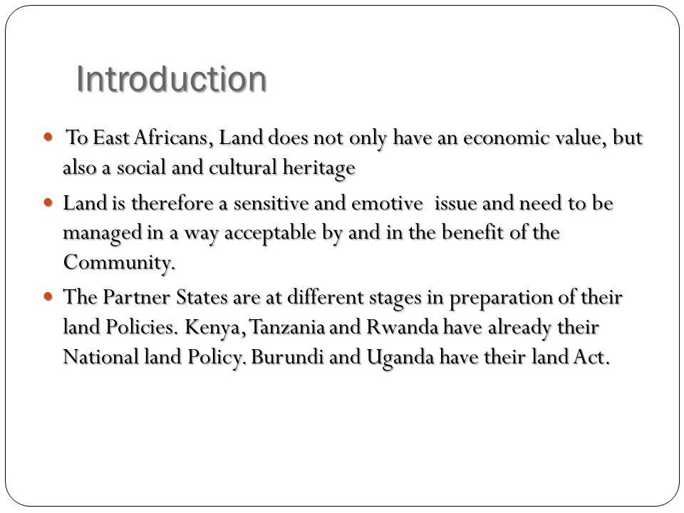 Introduction To East Africans, Land does not only have an economic value, but also a social and cultural heritage To East Africans, Land does not only have an economic value, but also a social and cultural heritage Land is therefore a sensitive and emotive issue and need to be managed in a way acceptable by and in the benefit of the Community.