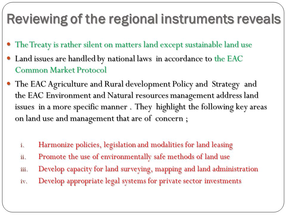 Reviewing of the regional instruments reveals The Treaty is rather silent on matters land except sustainable land use The Treaty is rather silent on matters land except sustainable land use Land issues are handled by national laws in accordance to the EAC Common Market Protocol Land issues are handled by national laws in accordance to the EAC Common Market Protocol The EAC Agriculture and Rural development Policy and Strategy and the EAC Environment and Natural resources management address land issues in a more specific manner.