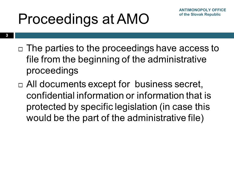 Proceedings at AMO  The parties to the proceedings have access to file from the beginning of the administrative proceedings  All documents except for business secret, confidential information or information that is protected by specific legislation (in case this would be the part of the administrative file) 3