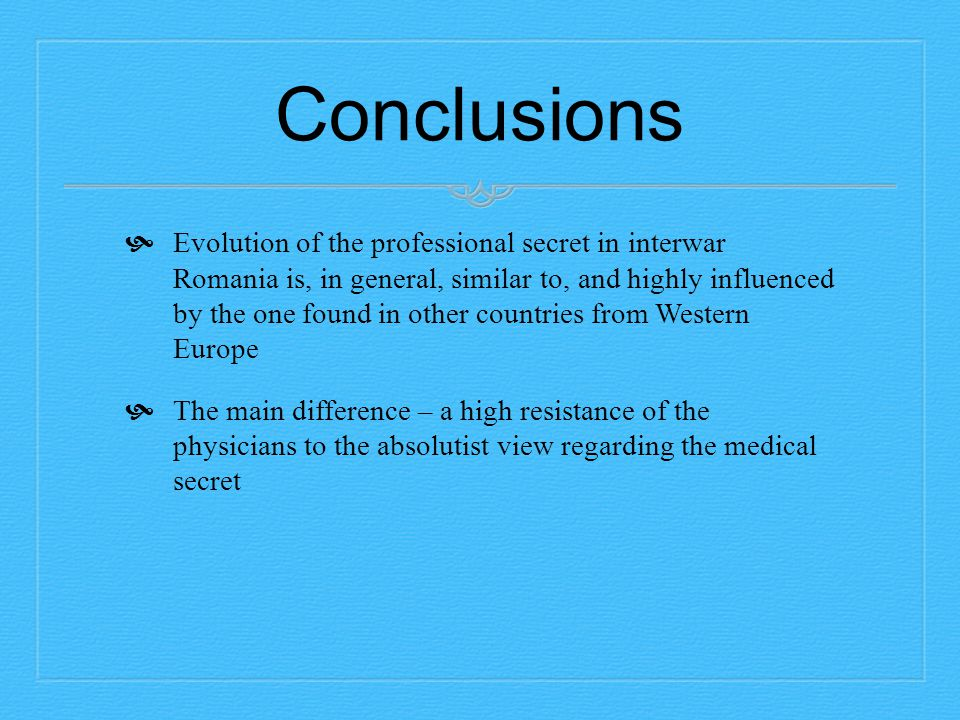 Conclusions  Evolution of the professional secret in interwar Romania is, in general, similar to, and highly influenced by the one found in other countries from Western Europe  The main difference – a high resistance of the physicians to the absolutist view regarding the medical secret