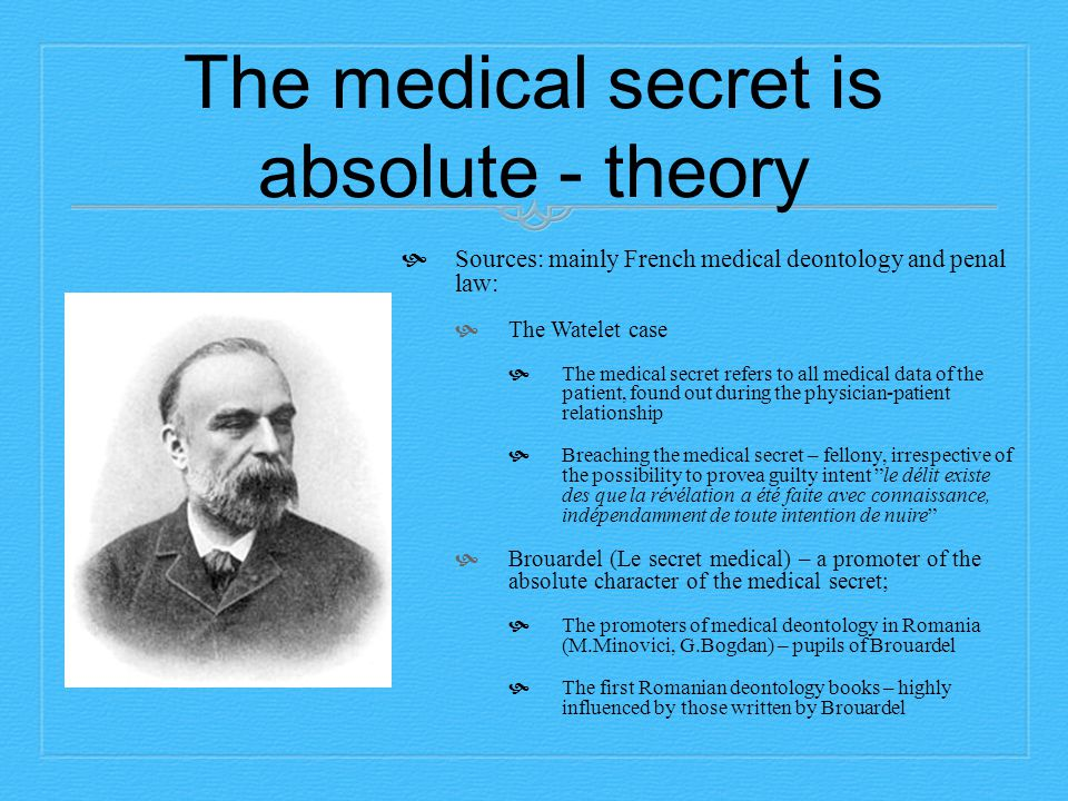 The medical secret is absolute - theory  Sources: mainly French medical deontology and penal law:  The Watelet case  The medical secret refers to all medical data of the patient, found out during the physician-patient relationship  Breaching the medical secret – fellony, irrespective of the possibility to provea guilty intent le délit existe des que la révélation a été faite avec connaissance, indépendamment de toute intention de nuire  Brouardel (Le secret medical) – a promoter of the absolute character of the medical secret;  The promoters of medical deontology in Romania (M.Minovici, G.Bogdan) – pupils of Brouardel  The first Romanian deontology books – highly influenced by those written by Brouardel